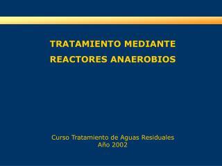 TRATAMIENTO MEDIANTE  REACTORES ANAEROBIOS       Curso Tratamiento de Aguas Residuales A o 2002
