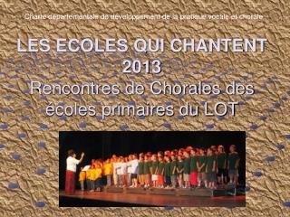 LES ECOLES QUI CHANTENT 2013 Rencontres de Chorales des écoles primaires du LOT