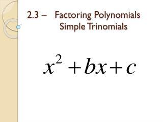 2.3 –   Factoring Polynomials Simple Trinomials