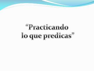 """""""Practicando  lo que predicas"""""""