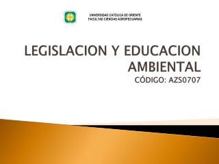 LEGISLACION Y EDUCACION AMBIENTAL CÓDIGO: AZS0707