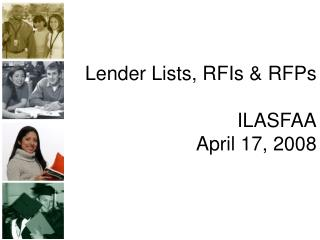 Lender Lists, RFIs & RFPs ILASFAA April 17, 2008