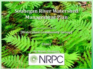 Souhegan River Watershed Management Plan   Presentation for the  [Watershed Community Group]   [Date]  by Minda Shaheen