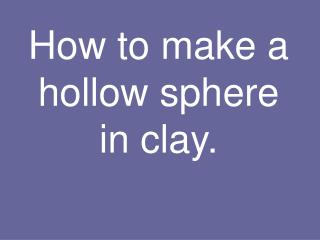 How to make a hollow sphere in clay.