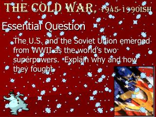 The Cold War,  1945-1990ish