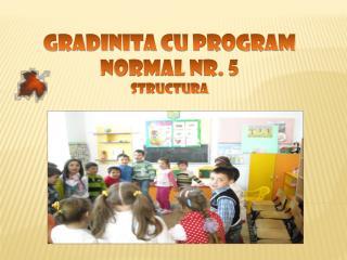 GRADINITA  CU PROGRAM NORMAL NR. 5 STRUCTURA