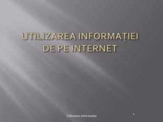 UTILIZAREA INFORMA?IEI DE  PE INTERNET