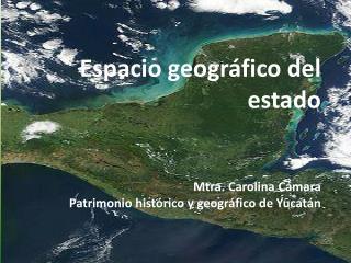 Espacio geográfico del estado Mtra. Carolina Cámara Patrimonio histórico y geográfico de Yucatán