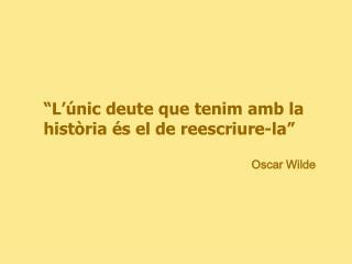 """""""L'únic deute que tenim amb la història és el de reescriure-la"""""""