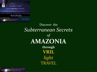 Discover  the  Subterranean Secrets of AMAZONIA through  VRIL   light TRAVEL