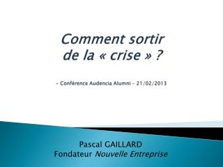Comment sortir  de la «crise» ? - Conférence  Audencia Alumni  – 21/02/2013