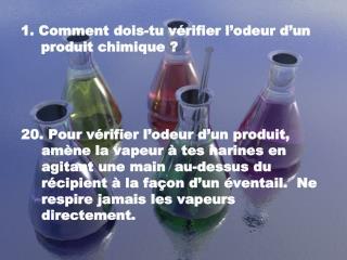 1. Comment dois-tu vérifier l'odeur d'un produit chimique?