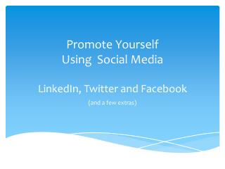 Promote Yourself Using   Social Media LinkedIn , Twitter and  Facebook