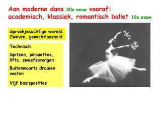 Aan moderne dans  20e eeuw  vooraf:           academisch, klassiek, romantisch ballet 19e eeuw