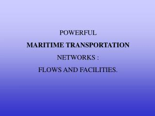 POWERFUL  MARITIME TRANSPORTATION NETWORKS :  FLOWS AND FACILITIES.