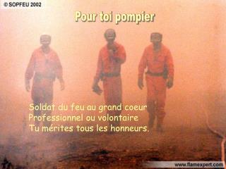 Soldat du feu au grand coeur Professionnel ou volontaire Tu mérites tous les honneurs.