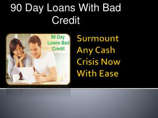 90 Day Loans With Bad Credit- Valuable Loan For Poor Credit