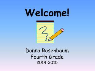 Welcome! Donna Rosenbaum Fourth Grade 2014-2015
