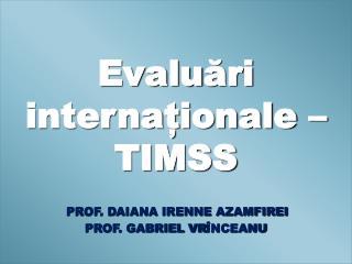 Evalu ări internaționale – TIMSS PROF. DAIANA IRENNE AZAMFIREI PROF. GABRIEL VR ÎNCEANU