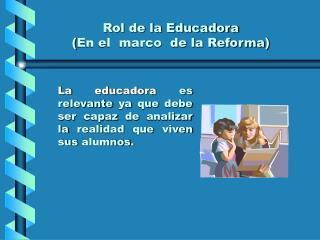 Rol de la Educadora ( En el  marco  de la Reforma )
