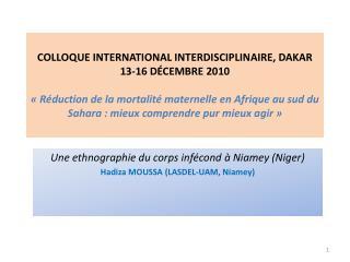 Une ethnographie du corps infécondà Niamey (Niger) Hadiza  MOUSSA (LASDEL-UAM, Niamey)