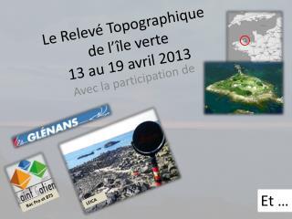 Le Relevé Topographique  de l'île verte 13 au 19 avril 2013