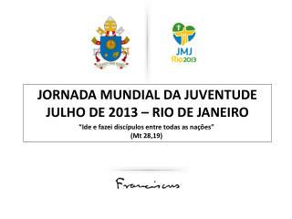 JORNADA MUNDIAL DA JUVENTUDE julho de 2013 – rio de janeiro
