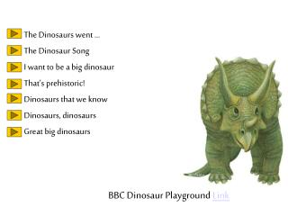 The Dinosaurs went … The Dinosaur Song  I want to be a big dinosaur That's prehistoric!