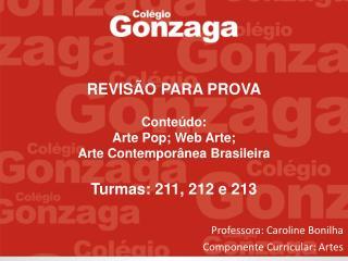REVISÃO PARA PROVA Conteúdo: Arte Pop; Web Arte; Arte Contemporânea Brasileira