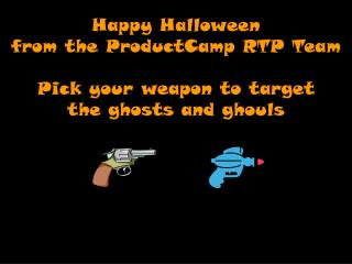 Happy Halloween  from the ProductCamp RTP Team Pick your weapon to target  the ghosts and ghouls