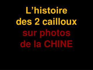 L'histoire                   des 2 cailloux sur photos de la CHINE