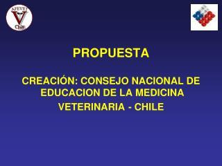 PROPUESTA CREACIÓN: CONSEJO NACIONAL DE  EDUCACION DE LA MEDICINA VETERINARIA - CHILE
