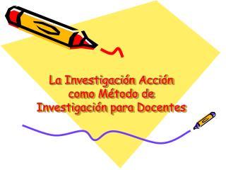 La Investigaci � n Acci � n como M � todo de Investigaci � n para Docentes