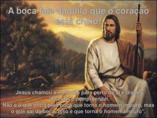 A boca fala daquilo que o coração está cheio! Jesus chamou a multidão para perto de si e disse: