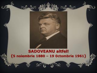 SADOVEANU altfel! ( 5 noiembrie 1880 – 19 0ctombrie 1961 )
