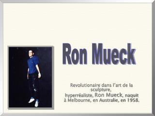 Revolutionaire dans l'art de la sculpture,  hyperréaliste,  Ron Mueck , naquit