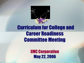 Curriculum for College and Career Readiness  Committee Meeting EMC Corporation May 22, 2006
