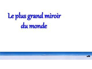 Le plus grand miroir          du monde