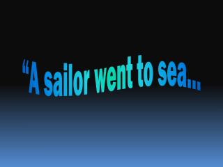 """A  sailor went to sea…"