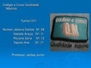 Colégio e Curso Qualidade Máxima                Turma:1211 Nomes: Jéssica Santos  Nº: 08