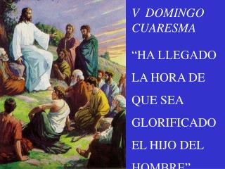 """V  DOMINGO CUARESMA  """"HA LLEGADO LA HORA DE QUE SEA GLORIFICADO EL HIJO DEL HOMBRE"""""""