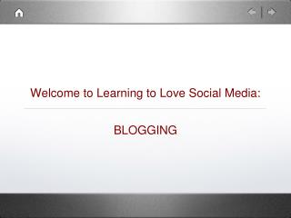 Welcome to Learning to Love Social Media: BLOGGING