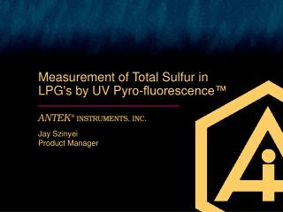 Measurement of Total Sulfur in  LPGs by UV Pyro-fluorescence    Jay Szinyei Product Manager