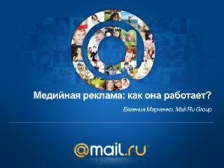 Медийная  реклама: как она работает? Евгения Марченко,  Mail.Ru  Group