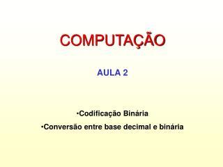 COMPUTAÇÃO AULA 2 Codificação Binária Conversão entre base decimal e binária