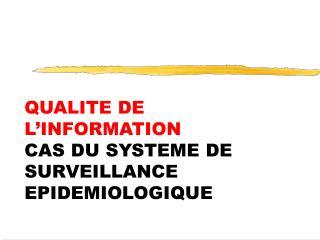 QUALITE DE L INFORMATION CAS DU SYSTEME DE SURVEILLANCE  EPIDEMIOLOGIQUE