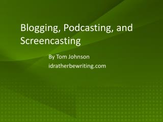 Blogging ,  Podcasting , and  Screencasting