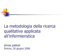 La metodologia della ricerca qualitativa applicata all infermieristica  alvisa palese firenze, 20 giugno 2006
