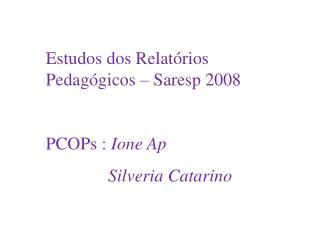 Estudos dos Relat rios Pedag gicos   Saresp 2008  PCOPs : Ione Ap               Silveria Catarino L