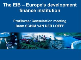 The EIB – Europe's development finance institution Pro€Invest Consultation meeting